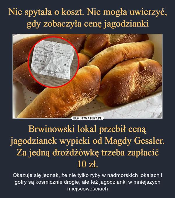 Brwinowski lokal przebił ceną jagodzianek wypieki od Magdy Gessler. Za jedną drożdżówkę trzeba zapłacić10 zł. – Okazuje się jednak, że nie tylko ryby w nadmorskich lokalach i gofry są kosmicznie drogie, ale też jagodzianki w mniejszych miejscowościach
