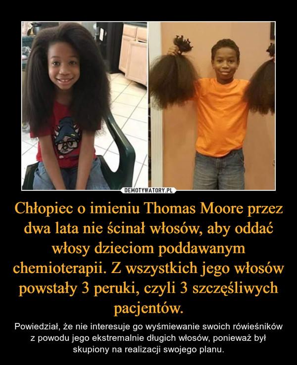 Chłopiec o imieniu Thomas Moore przez dwa lata nie ścinał włosów, aby oddać włosy dzieciom poddawanym chemioterapii. Z wszystkich jego włosów powstały 3 peruki, czyli 3 szczęśliwych pacjentów. – Powiedział, że nie interesuje go wyśmiewanie swoich rówieśników z powodu jego ekstremalnie długich włosów, ponieważ był skupiony na realizacji swojego planu.