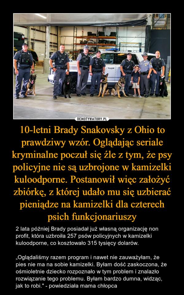 """10-letni Brady Snakovsky z Ohio to prawdziwy wzór. Oglądając seriale kryminalne poczuł się źle z tym, że psy policyjne nie są uzbrojone w kamizelki kuloodporne. Postanowił więc założyć zbiórkę, z której udało mu się uzbierać pieniądze na kamizelki dla czterech psich funkcjonariuszy – 2 lata później Brady posiadał już własną organizację non profit, która uzbroiła 257 psów policyjnych w kamizelki kuloodporne, co kosztowało 315 tysięcy dolarów.""""Oglądaliśmy razem program i nawet nie zauważyłam, że pies nie ma na sobie kamizelki. Byłam dość zaskoczona, że ośmioletnie dziecko rozpoznało w tym problem i znalazło rozwiązanie tego problemu. Byłam bardzo dumna, widząc, jak to robi."""" - powiedziała mama chłopca"""