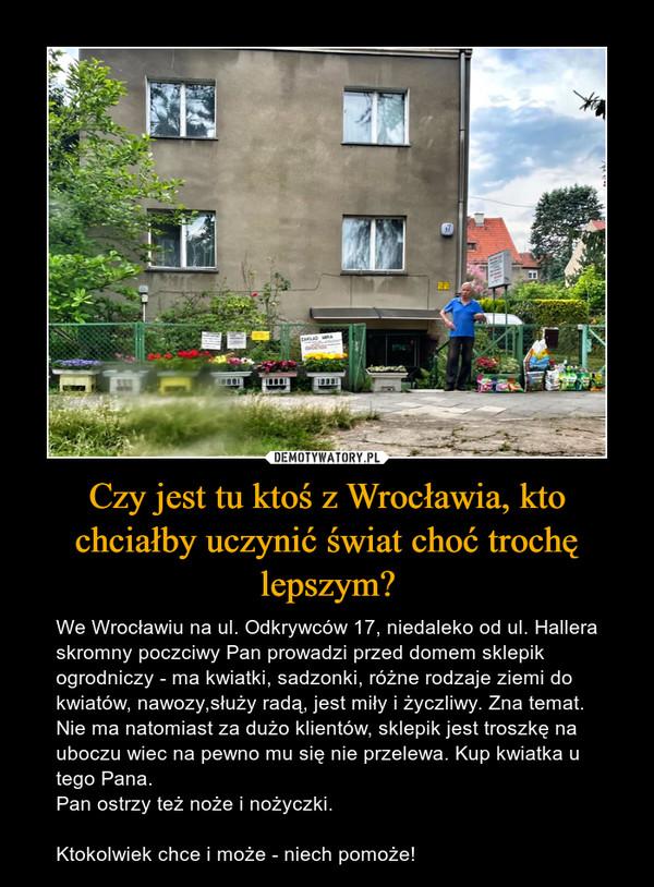 Czy jest tu ktoś z Wrocławia, kto chciałby uczynić świat choć trochę lepszym? – We Wrocławiu na ul. Odkrywców 17, niedaleko od ul. Hallera skromny poczciwy Pan prowadzi przed domem sklepik ogrodniczy - ma kwiatki, sadzonki, różne rodzaje ziemi do kwiatów, nawozy,służy radą, jest miły i życzliwy. Zna temat. Nie ma natomiast za dużo klientów, sklepik jest troszkę na uboczu wiec na pewno mu się nie przelewa. Kup kwiatka u tego Pana.Pan ostrzy też noże i nożyczki.Ktokolwiek chce i może - niech pomoże!