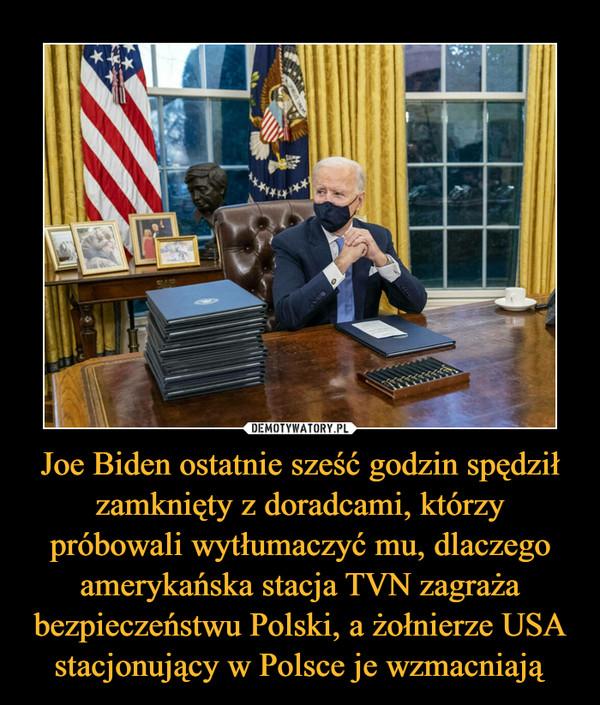 Joe Biden ostatnie sześć godzin spędził zamknięty z doradcami, którzy próbowali wytłumaczyć mu, dlaczego amerykańska stacja TVN zagraża bezpieczeństwu Polski, a żołnierze USA stacjonujący w Polsce je wzmacniają –