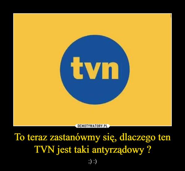 To teraz zastanówmy się, dlaczego ten TVN jest taki antyrządowy ?