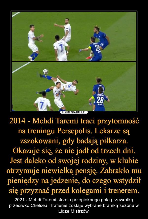 2014 - Mehdi Taremi traci przytomność na treningu Persepolis. Lekarze są zszokowani, gdy badają piłkarza. Okazuje się, że nie jadł od trzech dni. Jest daleko od swojej rodziny, w klubie otrzymuje niewielką pensję. Zabrakło mu pieniędzy na jedzenie, do czego wstydził się przyznać przed kolegami i trenerem. – 2021 - Mehdi Taremi strzela przepięknego gola przewrotką przeciwko Chelsea. Trafienie zostaje wybrane bramką sezonu w Lidze Mistrzów.