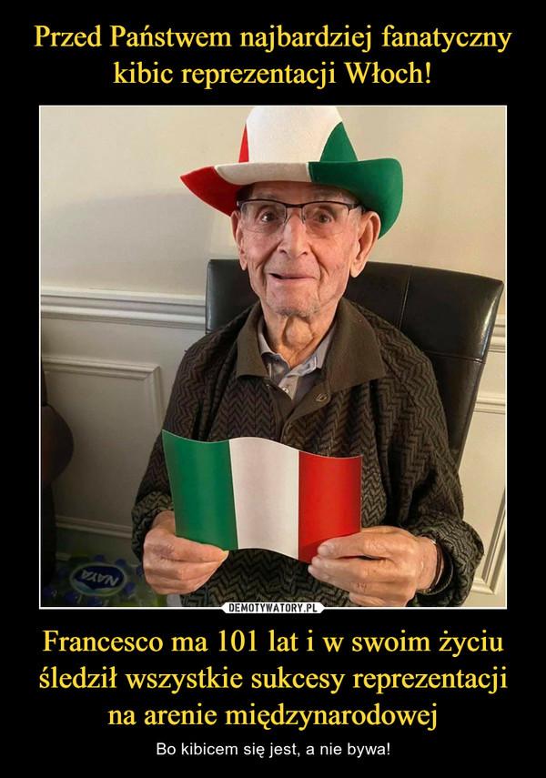 Francesco ma 101 lat i w swoim życiu śledził wszystkie sukcesy reprezentacji na arenie międzynarodowej – Bo kibicem się jest, a nie bywa!