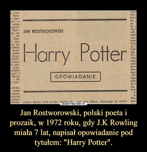 """Jan Rostworowski, polski poeta i prozaik, w 1972 roku, gdy J.K Rowling miała 7 lat, napisał opowiadanie pod tytułem: """"Harry Potter""""."""