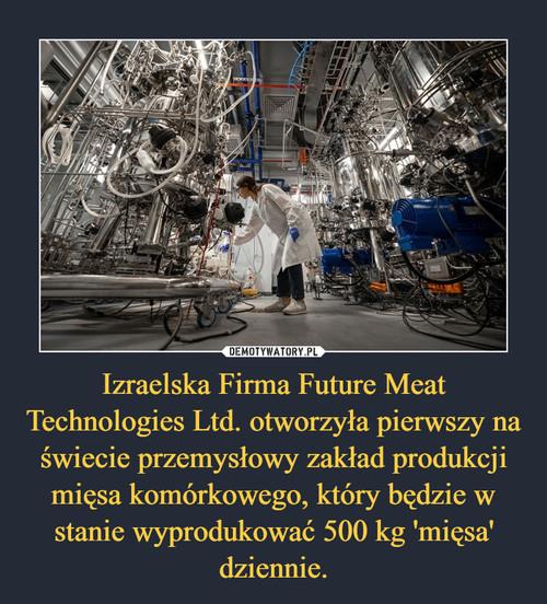 Izraelska Firma Future Meat Technologies Ltd. otworzyła pierwszy na świecie przemysłowy zakład produkcji mięsa komórkowego, który będzie w stanie wyprodukować 500 kg 'mięsa' dziennie.
