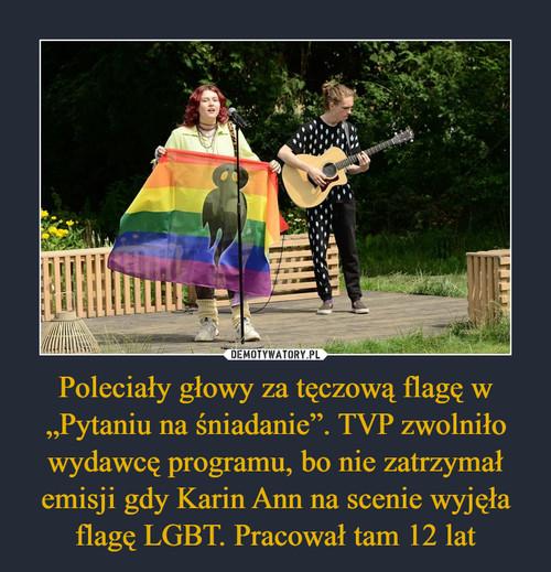 """Poleciały głowy za tęczową flagę w """"Pytaniu na śniadanie"""". TVP zwolniło wydawcę programu, bo nie zatrzymał emisji gdy Karin Ann na scenie wyjęła flagę LGBT. Pracował tam 12 lat"""