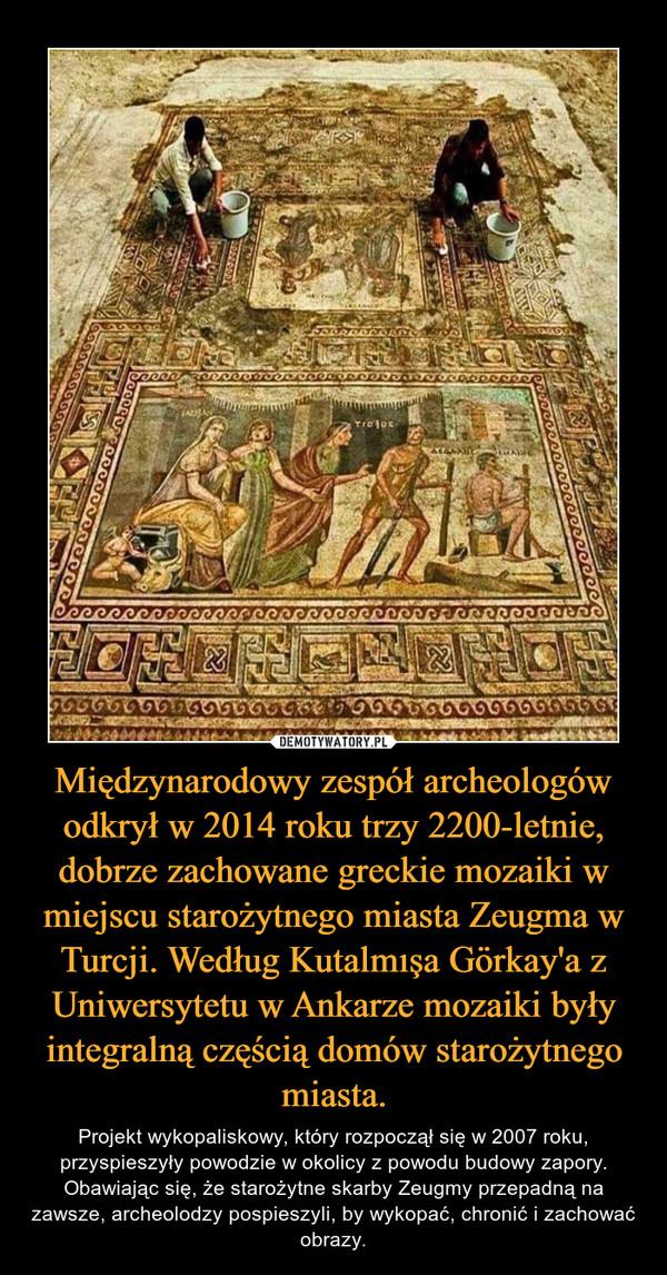 Międzynarodowy zespół archeologów odkrył w 2014 roku trzy 2200-letnie, dobrze zachowane greckie mozaiki w miejscu starożytnego miasta Zeugma w Turcji. Według Kutalmışa Görkay'a z Uniwersytetu w Ankarze mozaiki były integralną częścią domów starożytnego miasta. – Projekt wykopaliskowy, który rozpoczął się w 2007 roku, przyspieszyły powodzie w okolicy z powodu budowy zapory. Obawiając się, że starożytne skarby Zeugmy przepadną na zawsze, archeolodzy pospieszyli, by wykopać, chronić i zachować obrazy.