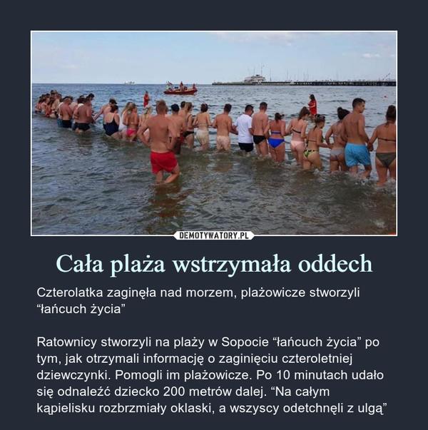 """Cała plaża wstrzymała oddech – Czterolatka zaginęła nad morzem, plażowicze stworzyli """"łańcuch życia""""Ratownicy stworzyli na plaży w Sopocie """"łańcuch życia"""" po tym, jak otrzymali informację o zaginięciu czteroletniej dziewczynki. Pomogli im plażowicze. Po 10 minutach udało się odnaleźć dziecko 200 metrów dalej. """"Na całym kąpielisku rozbrzmiały oklaski, a wszyscy odetchnęli z ulgą"""""""