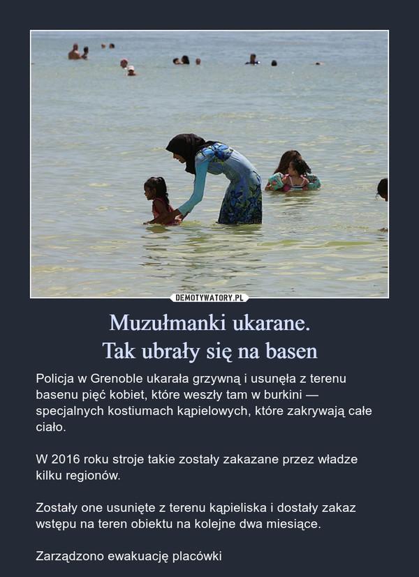 Muzułmanki ukarane.Tak ubrały się na basen – Policja w Grenoble ukarała grzywną i usunęła z terenu basenu pięć kobiet, które weszły tam w burkini — specjalnych kostiumach kąpielowych, które zakrywają całe ciało.W 2016 roku stroje takie zostały zakazane przez władze kilku regionów.Zostały one usunięte z terenu kąpieliska i dostały zakaz wstępu na teren obiektu na kolejne dwa miesiące.Zarządzono ewakuację placówki