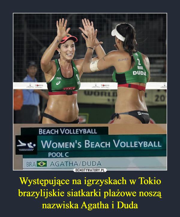 Występujące na igrzyskach w Tokio brazylijskie siatkarki plażowe noszą nazwiska Agatha i Duda –