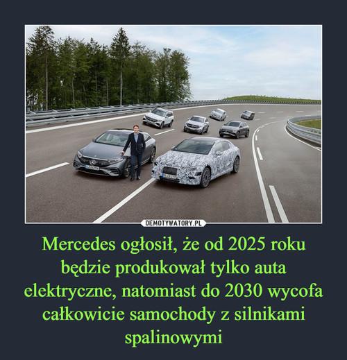 Mercedes ogłosił, że od 2025 roku będzie produkował tylko auta elektryczne, natomiast do 2030 wycofa całkowicie samochody z silnikami spalinowymi