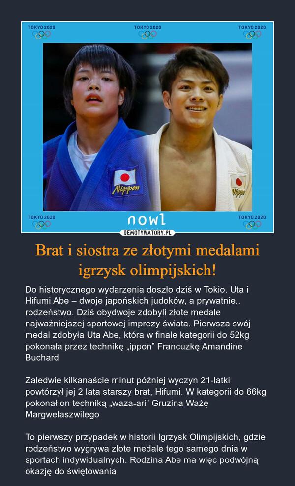 """Brat i siostra ze złotymi medalami igrzysk olimpijskich! – Do historycznego wydarzenia doszło dziś w Tokio. Uta i Hifumi Abe – dwoje japońskich judoków, a prywatnie.. rodzeństwo. Dziś obydwoje zdobyli złote medale najważniejszej sportowej imprezy świata. Pierwsza swój medal zdobyła Uta Abe, która w finale kategorii do 52kg pokonała przez technikę """"ippon"""" Francuzkę Amandine BuchardZaledwie kilkanaście minut później wyczyn 21-latki powtórzył jej 2 lata starszy brat, Hifumi. W kategorii do 66kg pokonał on techniką """"waza-ari"""" Gruzina Ważę Margwelaszwilego To pierwszy przypadek w historii Igrzysk Olimpijskich, gdzie rodzeństwo wygrywa złote medale tego samego dnia w sportach indywidualnych. Rodzina Abe ma więc podwójną okazję do świętowania"""