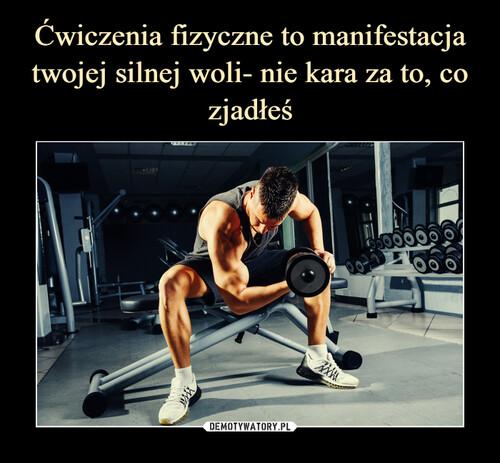 Ćwiczenia fizyczne to manifestacja twojej silnej woli- nie kara za to, co zjadłeś