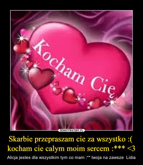 Skarbie przepraszam cie za wszystko :(  kocham cie calym moim sercem :*** <3