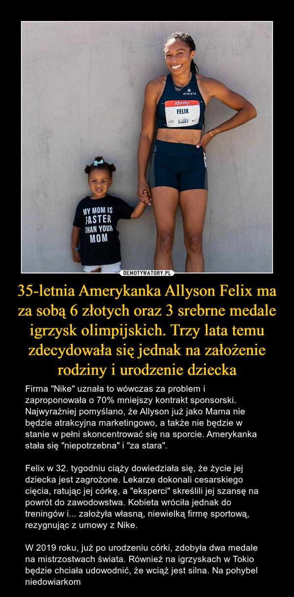 """35-letnia Amerykanka Allyson Felix ma za sobą 6 złotych oraz 3 srebrne medale igrzysk olimpijskich. Trzy lata temu zdecydowała się jednak na założenie rodziny i urodzenie dziecka – Firma """"Nike"""" uznała to wówczas za problem i zaproponowała o 70% mniejszy kontrakt sponsorski. Najwyraźniej pomyślano, że Allyson już jako Mama nie będzie atrakcyjna marketingowo, a także nie będzie w stanie w pełni skoncentrować się na sporcie. Amerykanka stała się """"niepotrzebna"""" i """"za stara"""".Felix w 32. tygodniu ciąży dowiedziała się, że życie jej dziecka jest zagrożone. Lekarze dokonali cesarskiego cięcia, ratując jej córkę, a """"eksperci"""" skreślili jej szansę na powrót do zawodowstwa. Kobieta wróciła jednak do treningów i... założyła własną, niewielką firmę sportową, rezygnując z umowy z Nike.W 2019 roku, już po urodzeniu córki, zdobyła dwa medale na mistrzostwach świata. Również na igrzyskach w Tokio będzie chciała udowodnić, że wciąż jest silna. Na pohybel niedowiarkom"""