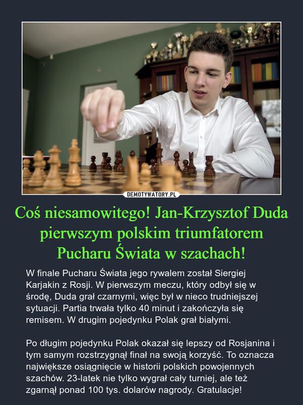Coś niesamowitego! Jan-Krzysztof Duda pierwszym polskim triumfatorem Pucharu Świata w szachach! – W finale Pucharu Świata jego rywalem został Siergiej Karjakin z Rosji. W pierwszym meczu, który odbył się w środę, Duda grał czarnymi, więc był w nieco trudniejszej sytuacji. Partia trwała tylko 40 minut i zakończyła się remisem. W drugim pojedynku Polak grał białymi.Po długim pojedynku Polak okazał się lepszy od Rosjanina i tym samym rozstrzygnął finał na swoją korzyść. To oznacza największe osiągnięcie w historii polskich powojennych szachów. 23-latek nie tylko wygrał cały turniej, ale też zgarnął ponad 100 tys. dolarów nagrody. Gratulacje!