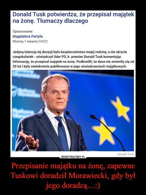 Przepisanie majątku na żonę, zapewne Tuskowi doradził Morawiecki, gdy był jego doradcą…:)