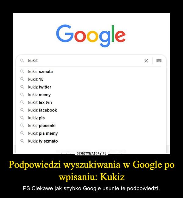 Podpowiedzi wyszukiwania w Google po wpisaniu: Kukiz – PS Ciekawe jak szybko Google usunie te podpowiedzi.