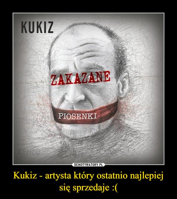 Kukiz - artysta który ostatnio najlepiej się sprzedaje :( –