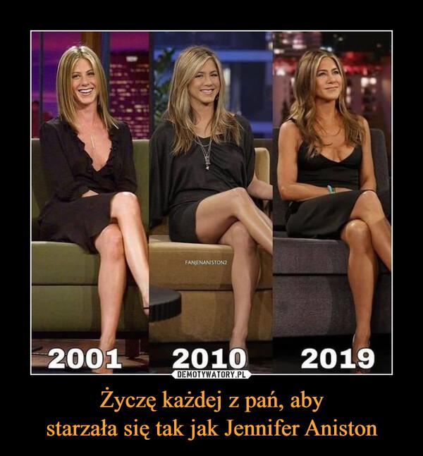 Życzę każdej z pań, abystarzała się tak jak Jennifer Aniston –