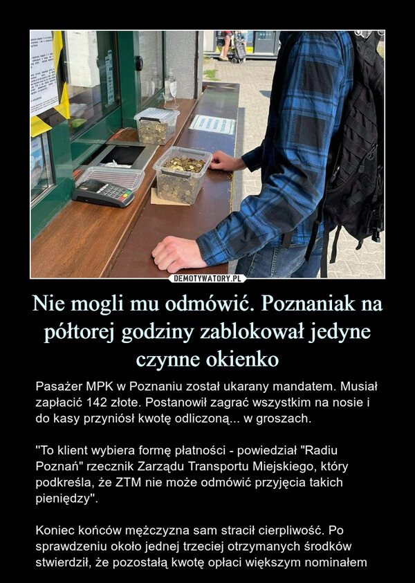 """Nie mogli mu odmówić. Poznaniak na półtorej godziny zablokował jedyne czynne okienko – Pasażer MPK w Poznaniu został ukarany mandatem. Musiał zapłacić 142 złote. Postanowił zagrać wszystkim na nosie i do kasy przyniósł kwotę odliczoną... w groszach.''To klient wybiera formę płatności - powiedział """"Radiu Poznań"""" rzecznik Zarządu Transportu Miejskiego, który podkreśla, że ZTM nie może odmówić przyjęcia takich pieniędzy''.Koniec końców mężczyzna sam stracił cierpliwość. Po sprawdzeniu około jednej trzeciej otrzymanych środków stwierdził, że pozostałą kwotę opłaci większym nominałem"""