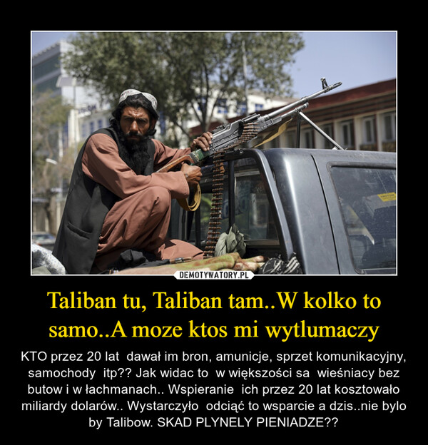 Taliban tu, Taliban tam..W kolko to samo..A moze ktos mi wytlumaczy – KTO przez 20 lat  dawał im bron, amunicje, sprzet komunikacyjny, samochody  itp?? Jak widac to  w większości sa  wieśniacy bez butow i w łachmanach.. Wspieranie  ich przez 20 lat kosztowało miliardy dolarów.. Wystarczyło  odciąć to wsparcie a dzis..nie bylo by Talibow. SKAD PLYNELY PIENIADZE??