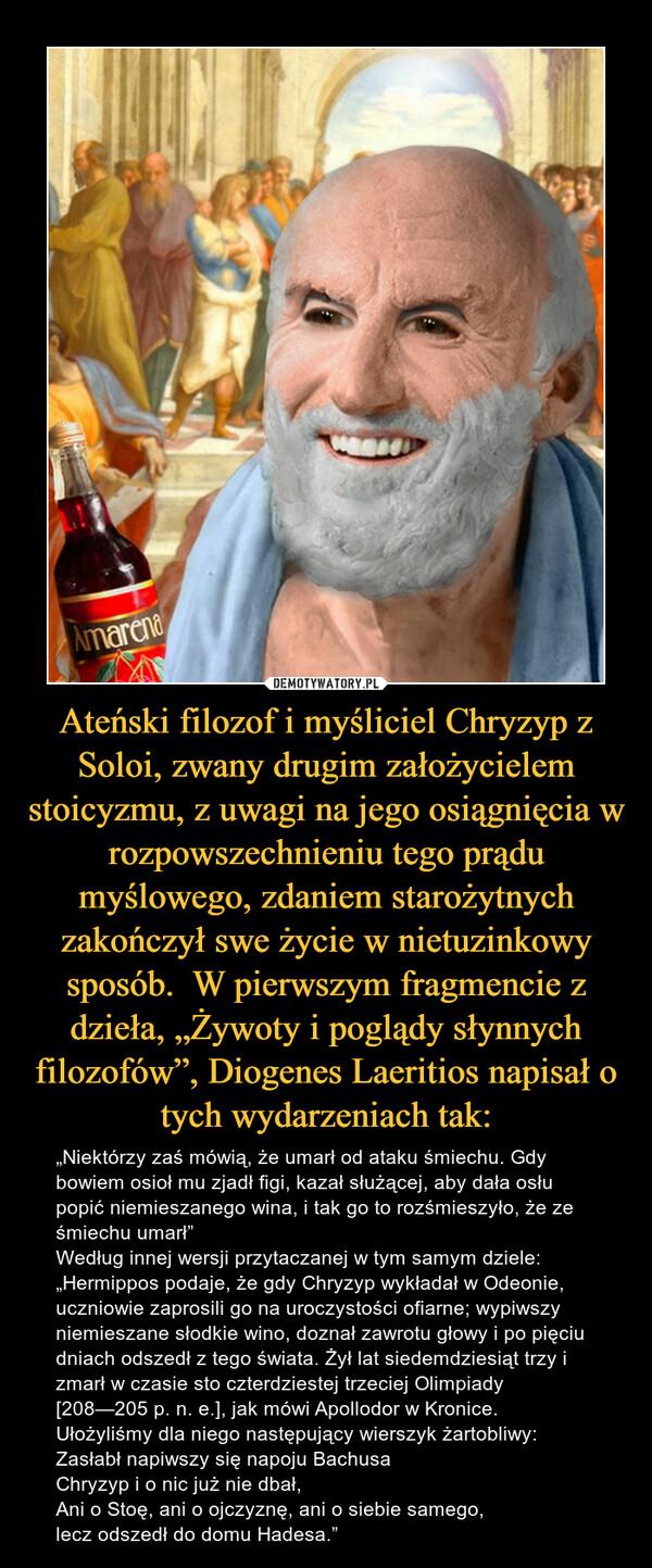 """Ateński filozof i myśliciel Chryzyp z Soloi, zwany drugim założycielem stoicyzmu, z uwagi na jego osiągnięcia w rozpowszechnieniu tego prądu myślowego, zdaniem starożytnych zakończył swe życie w nietuzinkowy sposób.  W pierwszym fragmencie z dzieła, """"Żywoty i poglądy słynnych filozofów"""", Diogenes Laeritios napisał o tych wydarzeniach tak: – """"Niektórzy zaś mówią, że umarł od ataku śmiechu. Gdy bowiem osioł mu zjadł figi, kazał służącej, aby dała osłu popić niemieszanego wina, i tak go to rozśmieszyło, że ze śmiechu umarł"""" Według innej wersji przytaczanej w tym samym dziele:""""Hermippos podaje, że gdy Chryzyp wykładał w Odeonie, uczniowie zaprosili go na uroczystości ofiarne; wypiwszy niemieszane słodkie wino, doznał zawrotu głowy i po pięciu dniach odszedł z tego świata. Żył lat siedemdziesiąt trzy i zmarł w czasie sto czterdziestej trzeciej Olimpiady [208—205 p. n. e.], jak mówi Apollodor w Kronice. Ułożyliśmy dla niego następujący wierszyk żartobliwy:Zasłabł napiwszy się napoju BachusaChryzyp i o nic już nie dbał,Ani o Stoę, ani o ojczyznę, ani o siebie samego,lecz odszedł do domu Hadesa."""""""