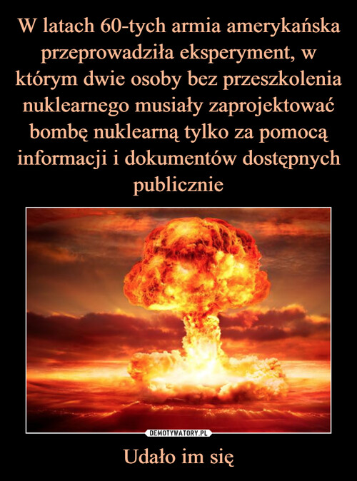 W latach 60-tych armia amerykańska przeprowadziła eksperyment, w którym dwie osoby bez przeszkolenia nuklearnego musiały zaprojektować bombę nuklearną tylko za pomocą informacji i dokumentów dostępnych publicznie Udało im się