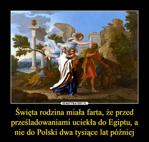 Święta rodzina miała farta, że przed prześladowaniami uciekła do Egiptu, a nie do Polski dwa tysiące lat później –