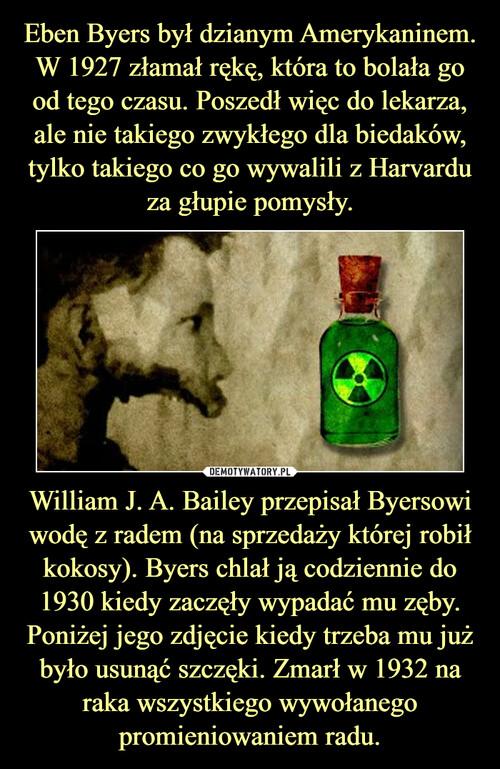 Eben Byers był dzianym Amerykaninem. W 1927 złamał rękę, która to bolała go od tego czasu. Poszedł więc do lekarza, ale nie takiego zwykłego dla biedaków, tylko takiego co go wywalili z Harvardu za głupie pomysły. William J. A. Bailey przepisał Byersowi wodę z radem (na sprzedaży której robił kokosy). Byers chlał ją codziennie do 1930 kiedy zaczęły wypadać mu zęby. Poniżej jego zdjęcie kiedy trzeba mu już było usunąć szczęki. Zmarł w 1932 na raka wszystkiego wywołanego promieniowaniem radu.