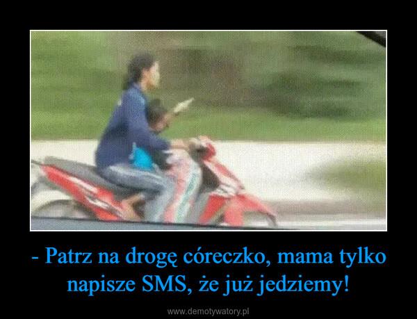 - Patrz na drogę córeczko, mama tylko napisze SMS, że już jedziemy! –