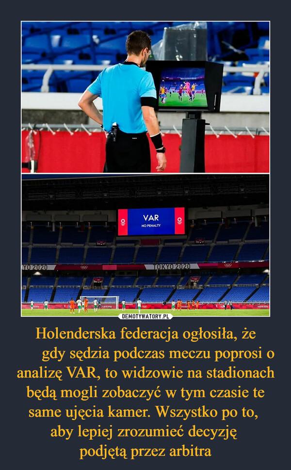 Holenderska federacja ogłosiła, że gdy sędzia podczas meczu poprosi o analizę VAR, to widzowie na stadionach będą mogli zobaczyć w tym czasie te same ujęcia kamer. Wszystko po to, aby lepiej zrozumieć decyzję podjętą przez arbitra –