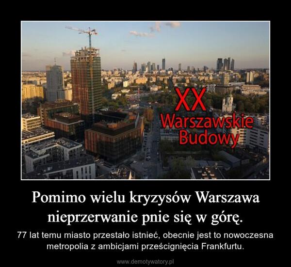 Pomimo wielu kryzysów Warszawa nieprzerwanie pnie się w górę. – 77 lat temu miasto przestało istnieć, obecnie jest to nowoczesna metropolia z ambicjami prześcignięcia Frankfurtu.