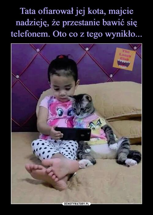 Tata ofiarował jej kota, majcie nadzieję, że przestanie bawić się telefonem. Oto co z tego wynikło...