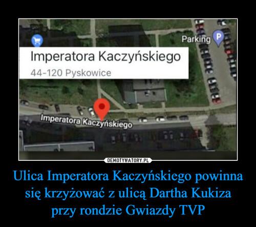 Ulica Imperatora Kaczyńskiego powinna się krzyżować z ulicą Dartha Kukiza przy rondzie Gwiazdy TVP