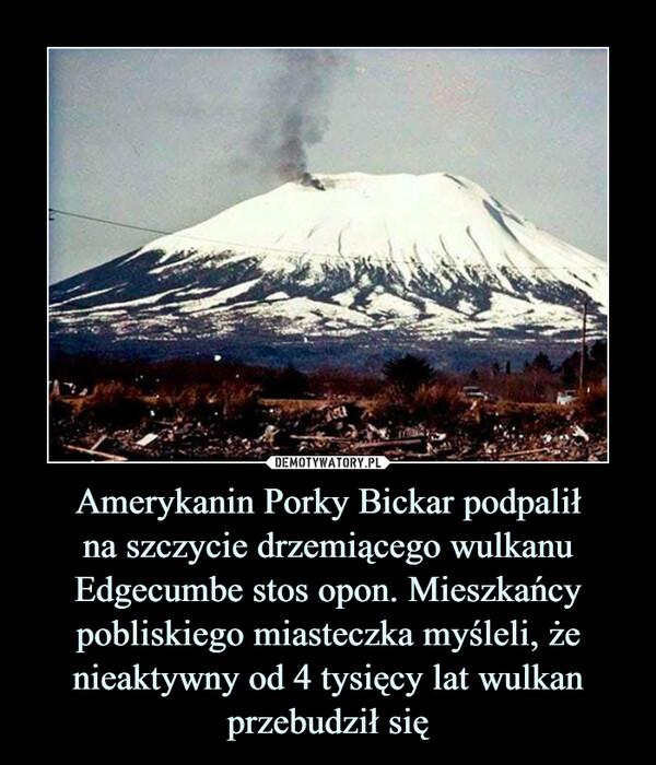 Amerykanin Porky Bickar podpalił na szczycie drzemiącego wulkanu Edgecumbe stos opon. Mieszkańcy pobliskiego miasteczka myśleli, że nieaktywny od 4 tysięcy lat wulkan przebudził się
