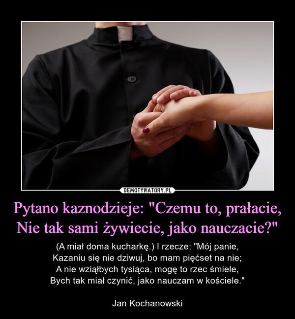 """Pytano kaznodzieje: """"Czemu to, prałacie,Nie tak sami żywiecie, jako nauczacie?"""" – (A miał doma kucharkę.) I rzecze: """"Mój panie,Kazaniu się nie dziwuj, bo mam pięćset na nie;A nie wziąłbych tysiąca, mogę to rzec śmiele,Bych tak miał czynić, jako nauczam w kościele.""""Jan Kochanowski"""