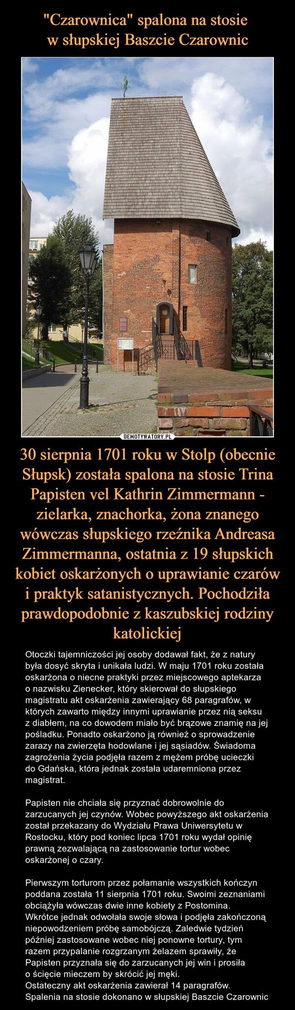 30 sierpnia 1701 roku w Stolp (obecnie Słupsk) została spalona na stosie Trina Papisten vel Kathrin Zimmermann - zielarka, znachorka, żona znanego wówczas słupskiego rzeźnika Andreasa Zimmermanna, ostatnia z 19 słupskich kobiet oskarżonych o uprawianie czarów i praktyk satanistycznych. Pochodziła prawdopodobnie z kaszubskiej rodziny katolickiej – Otoczki tajemniczości jej osoby dodawał fakt, że z natury była dosyć skryta i unikała ludzi. W maju 1701 roku została oskarżona o niecne praktyki przez miejscowego aptekarza o nazwisku Zienecker, który skierował do słupskiego magistratu akt oskarżenia zawierający 68 paragrafów, w których zawarto między innymi uprawianie przez nią seksu z diabłem, na co dowodem miało być brązowe znamię na jej pośladku. Ponadto oskarżono ją również o sprowadzenie zarazy na zwierzęta hodowlane i jej sąsiadów. Świadoma zagrożenia życia podjęła razem z mężem próbę ucieczki do Gdańska, która jednak została udaremniona przez magistrat.Papisten nie chciała się przyznać dobrowolnie do zarzucanych jej czynów. Wobec powyższego akt oskarżenia został przekazany do Wydziału Prawa Uniwersytetu w Rostocku, który pod koniec lipca 1701 roku wydał opinię prawną zezwalającą na zastosowanie tortur wobec oskarżonej o czary.Pierwszym torturom przez połamanie wszystkich kończyn poddana została 11 sierpnia 1701 roku. Swoimi zeznaniami obciążyła wówczas dwie inne kobiety z Postomina. Wkrótce jednak odwołała swoje słowa i podjęła zakończoną niepowodzeniem próbę samobójczą. Zaledwie tydzień później zastosowane wobec niej ponowne tortury, tym razem przypalanie rozgrzanym żelazem sprawiły, że Papisten przyznała się do zarzucanych jej win i prosiła o ścięcie mieczem by skrócić jej męki.Ostateczny akt oskarżenia zawierał 14 paragrafów. Spalenia na stosie dokonano w słupskiej Baszcie Czarownic