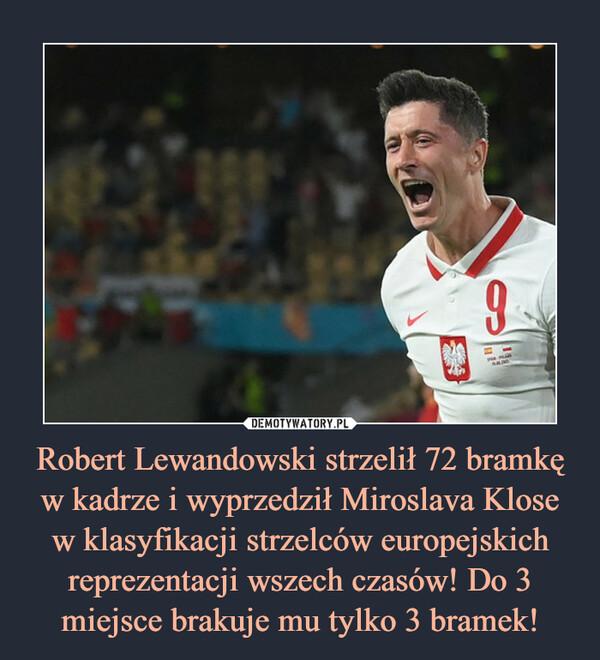 Robert Lewandowski strzelił 72 bramkę w kadrze i wyprzedził Miroslava Klose w klasyfikacji strzelców europejskich reprezentacji wszech czasów! Do 3 miejsce brakuje mu tylko 3 bramek! –