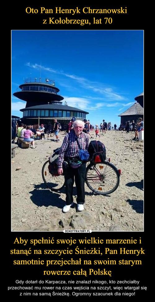 Oto Pan Henryk Chrzanowski  z Kołobrzegu, lat 70 Aby spełnić swoje wielkie marzenie i stanąć na szczycie Śnieżki, Pan Henryk samotnie przejechał na swoim starym rowerze całą Polskę
