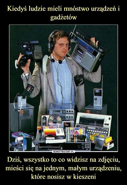 Kiedyś ludzie mieli mnóstwo urządzeń i gadżetów Dziś, wszystko to co widzisz na zdjęciu, mieści się na jednym, małym urządzeniu, które nosisz w kieszeni