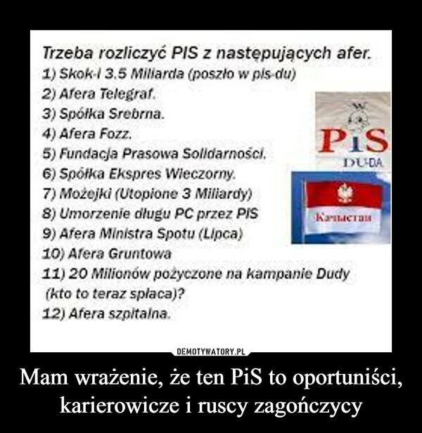 Mam wrażenie, że ten PiS to oportuniści, karierowicze i ruscy zagończycy –