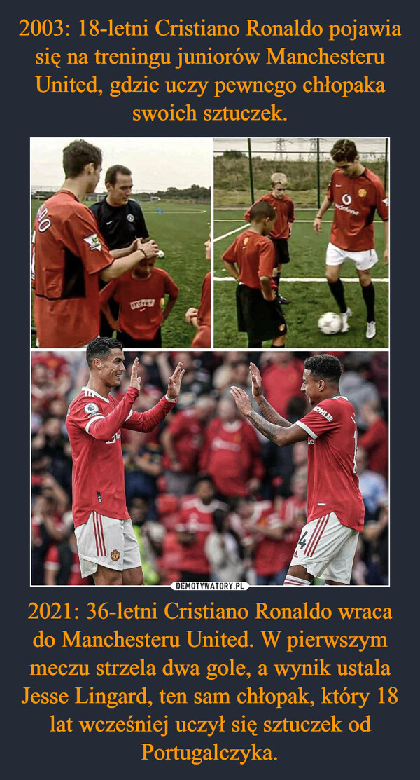 2021: 36-letni Cristiano Ronaldo wraca do Manchesteru United. W pierwszym meczu strzela dwa gole, a wynik ustala Jesse Lingard, ten sam chłopak, który 18 lat wcześniej uczył się sztuczek od Portugalczyka. –