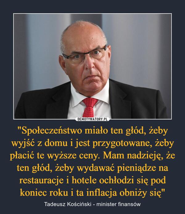 """""""Społeczeństwo miało ten głód, żeby wyjść z domu i jest przygotowane, żeby płacić te wyższe ceny. Mam nadzieję, że ten głód, żeby wydawać pieniądze na restauracje i hotele ochłodzi się pod koniec roku i ta inflacja obniży się"""" – Tadeusz Kościński - minister finansów"""