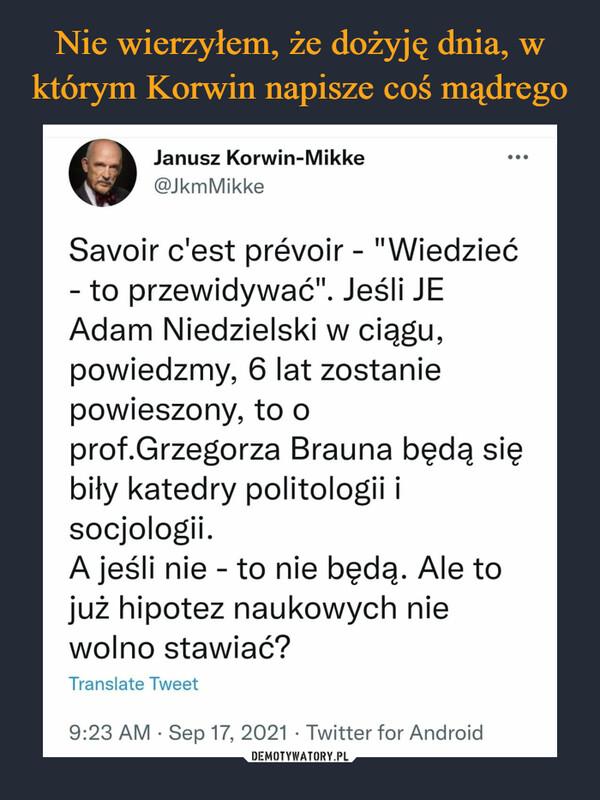 """–  Janusz Korwin-Mikke...@JkmMikkeSavoir c'est prévoir - """"Wiedzieć- to przewidywać"""". Jeśli JEAdam Niedzielski w ciągu,powiedzmy, 6 lat zostaniepowieszony, to oprof.Grzegorza Brauna będą siębiły katedry politologii isocjologii.A jeśli nie - to nie będą. Ale tojuż hipotez naukowych niewolno stawiać?Translate Tweet9:23 AM · Sep 17, 2021 · Twitter for Android"""