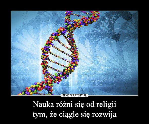 Nauka różni się od religiitym, że ciągle się rozwija –