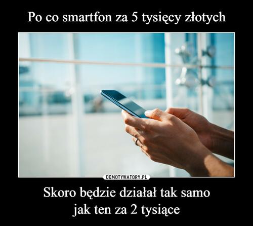 Po co smartfon za 5 tysięcy złotych Skoro będzie działał tak samo jak ten za 2 tysiące