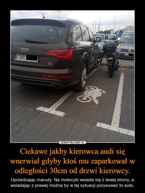 Ciekawe jakby kierowca audi się wnerwiał gdyby ktoś mu zaparkował w odległości 30cm od drzwi kierowcy.