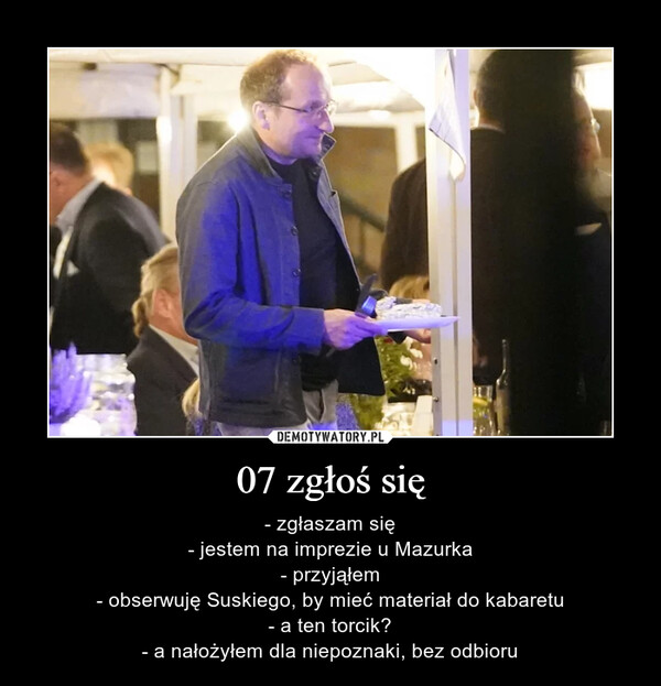 07 zgłoś się – - zgłaszam się- jestem na imprezie u Mazurka- przyjąłem- obserwuję Suskiego, by mieć materiał do kabaretu- a ten torcik?- a nałożyłem dla niepoznaki, bez odbioru